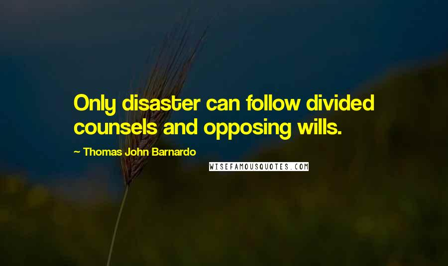 Thomas John Barnardo quotes: Only disaster can follow divided counsels and opposing wills.