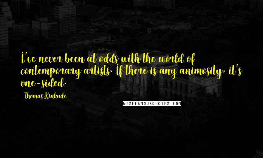 Thomas Kinkade quotes: I've never been at odds with the world of contemporary artists. If there is any animosity, it's one-sided.