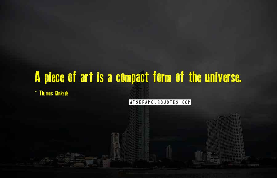 Thomas Kinkade quotes: A piece of art is a compact form of the universe.