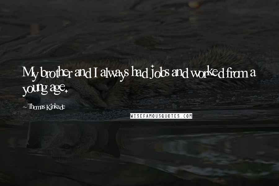 Thomas Kinkade quotes: My brother and I always had jobs and worked from a young age.