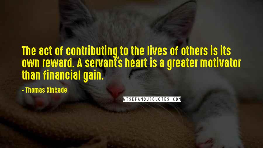 Thomas Kinkade quotes: The act of contributing to the lives of others is its own reward. A servant's heart is a greater motivator than financial gain.