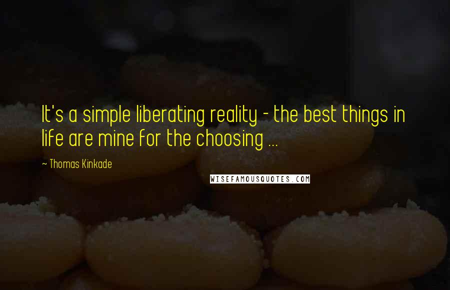 Thomas Kinkade quotes: It's a simple liberating reality - the best things in life are mine for the choosing ...
