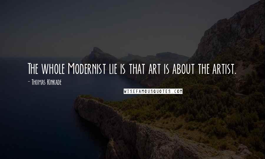 Thomas Kinkade quotes: The whole Modernist lie is that art is about the artist.