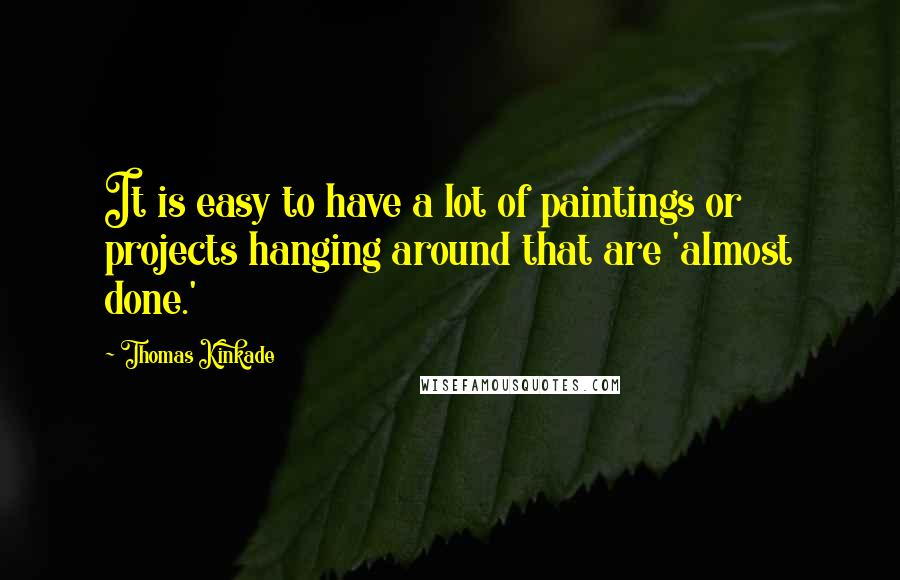 Thomas Kinkade quotes: It is easy to have a lot of paintings or projects hanging around that are 'almost done.'