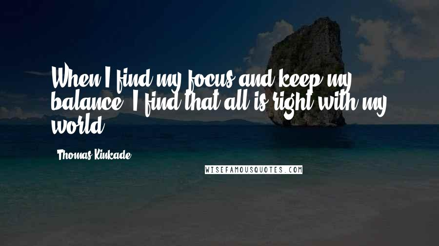 Thomas Kinkade quotes: When I find my focus and keep my balance- I find that all is right with my world.