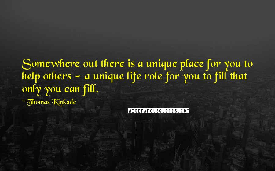 Thomas Kinkade quotes: Somewhere out there is a unique place for you to help others - a unique life role for you to fill that only you can fill.