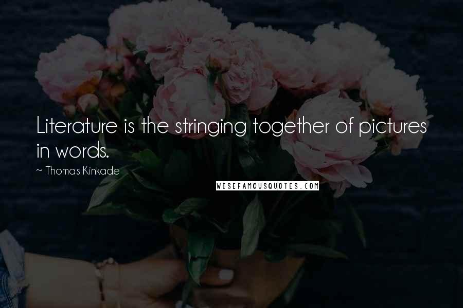 Thomas Kinkade quotes: Literature is the stringing together of pictures in words.