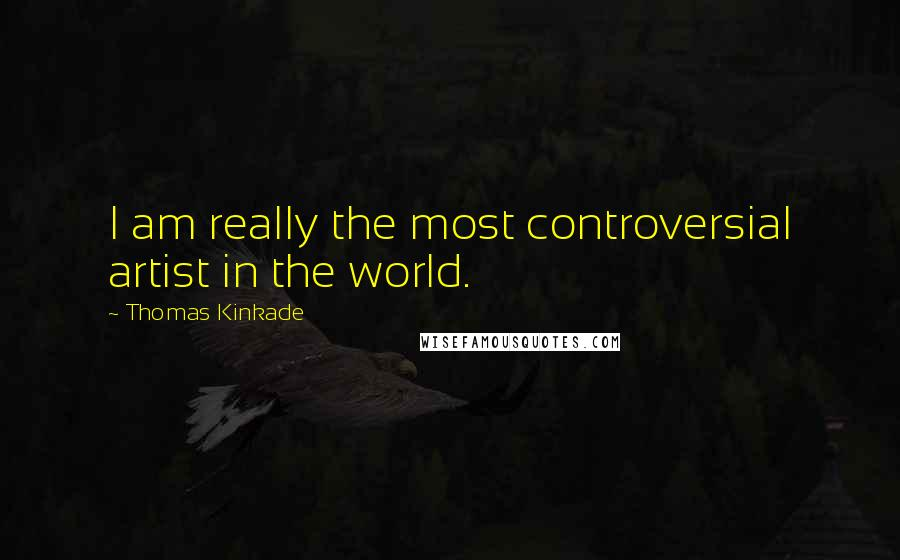 Thomas Kinkade quotes: I am really the most controversial artist in the world.