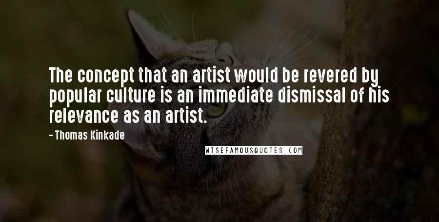 Thomas Kinkade quotes: The concept that an artist would be revered by popular culture is an immediate dismissal of his relevance as an artist.