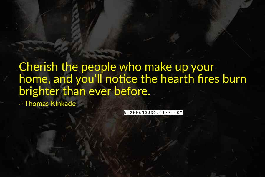 Thomas Kinkade quotes: Cherish the people who make up your home, and you'll notice the hearth fires burn brighter than ever before.