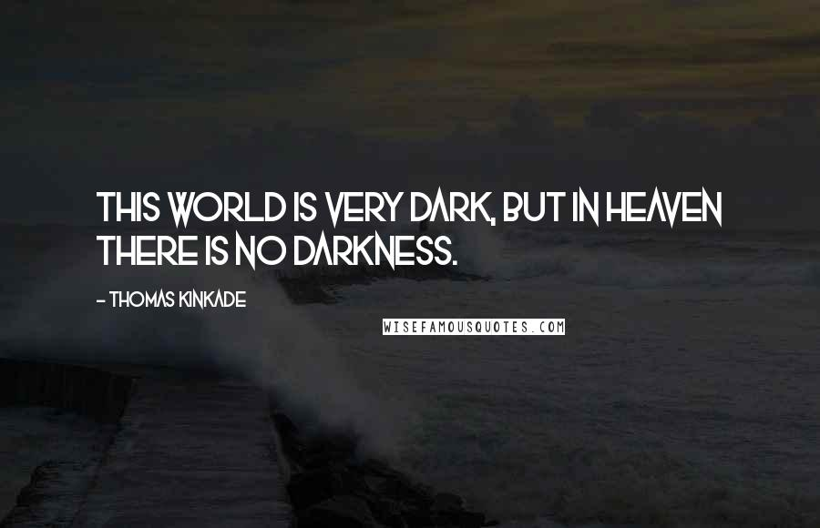 Thomas Kinkade quotes: This world is very dark, but in Heaven there is no darkness.