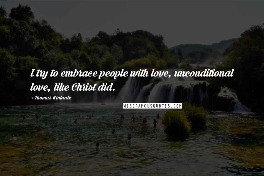 Thomas Kinkade quotes: I try to embrace people with love, unconditional love, like Christ did.