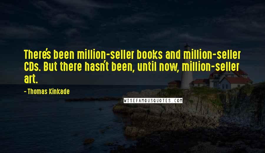 Thomas Kinkade quotes: There's been million-seller books and million-seller CDs. But there hasn't been, until now, million-seller art.