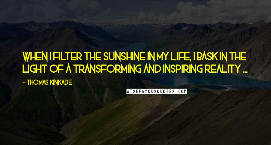 Thomas Kinkade quotes: When I filter the sunshine in my life, I bask in the light of a transforming and inspiring reality ...