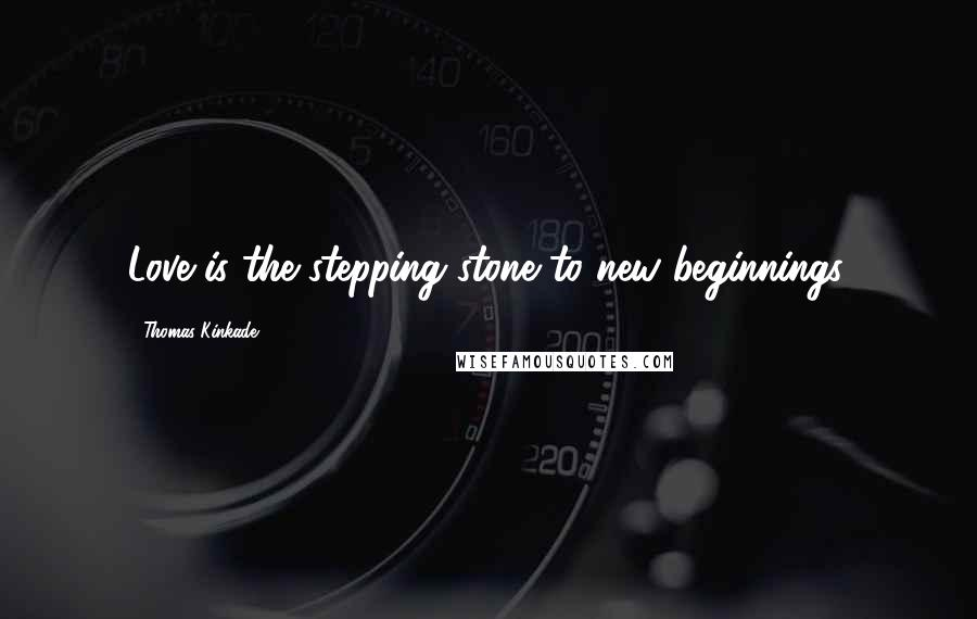 Thomas Kinkade quotes: Love is the stepping stone to new beginnings.