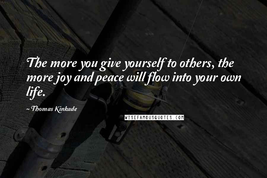 Thomas Kinkade quotes: The more you give yourself to others, the more joy and peace will flow into your own life.