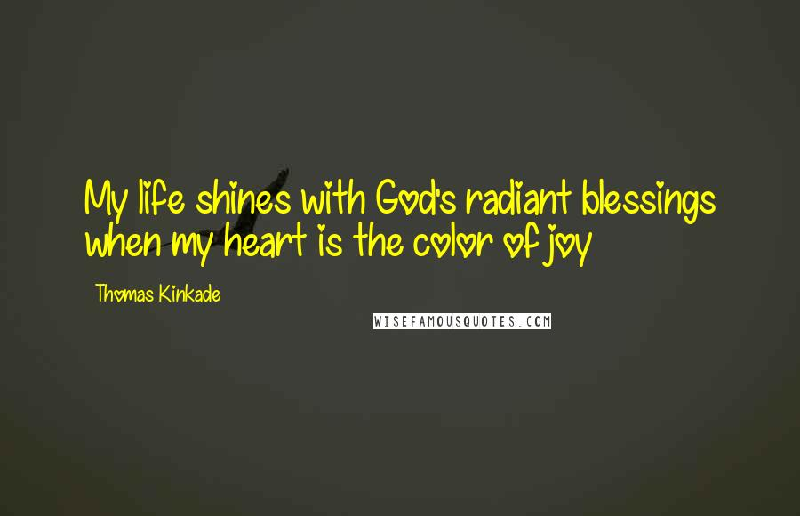 Thomas Kinkade quotes: My life shines with God's radiant blessings when my heart is the color of joy