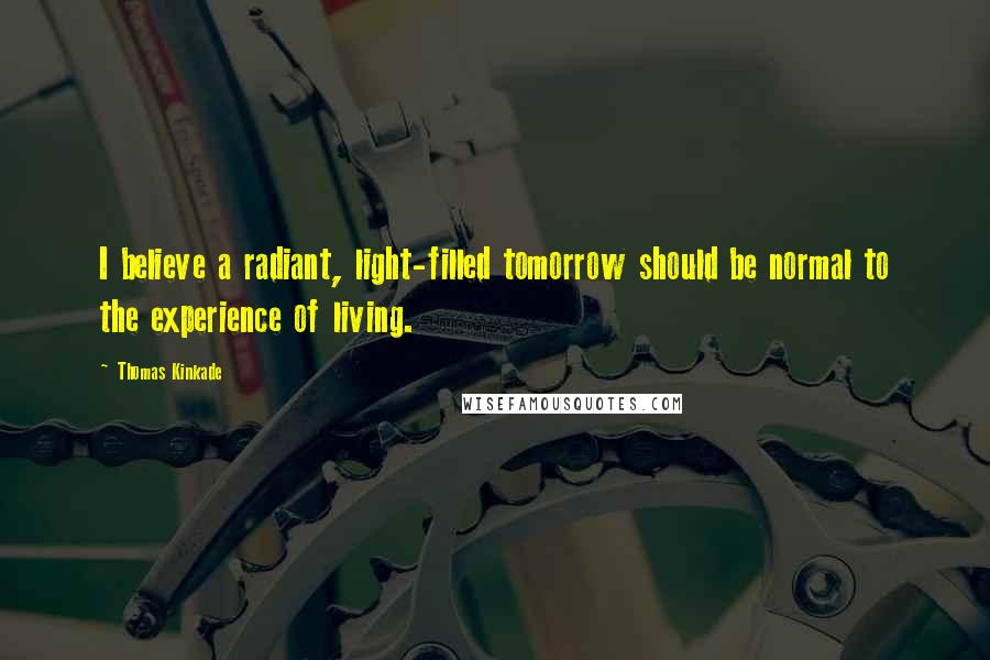 Thomas Kinkade quotes: I believe a radiant, light-filled tomorrow should be normal to the experience of living.