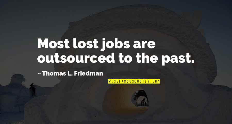 Thomas L Friedman Quotes By Thomas L. Friedman: Most lost jobs are outsourced to the past.