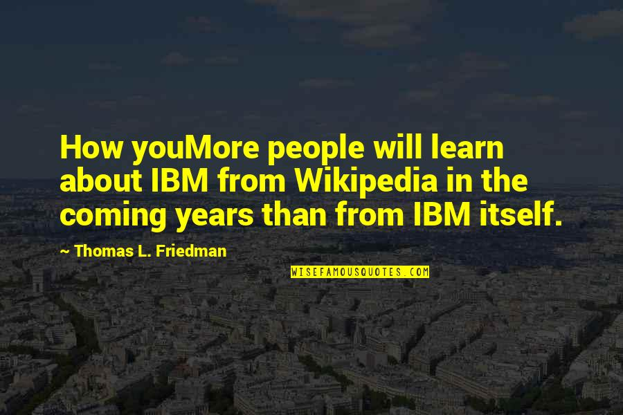 Thomas L Friedman Quotes By Thomas L. Friedman: How youMore people will learn about IBM from