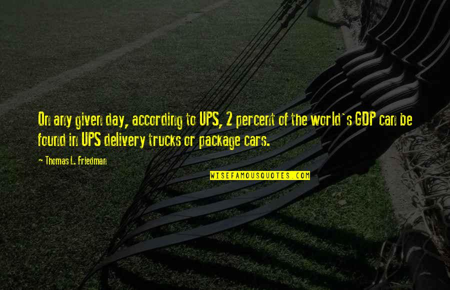 Thomas L Friedman Quotes By Thomas L. Friedman: On any given day, according to UPS, 2
