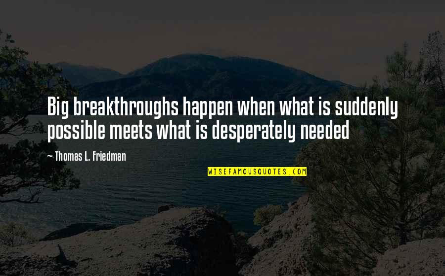 Thomas L Friedman Quotes By Thomas L. Friedman: Big breakthroughs happen when what is suddenly possible