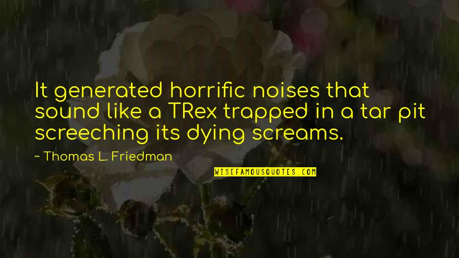 Thomas L Friedman Quotes By Thomas L. Friedman: It generated horrific noises that sound like a