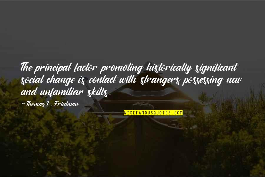 Thomas L Friedman Quotes By Thomas L. Friedman: The principal factor promoting historically significant social change