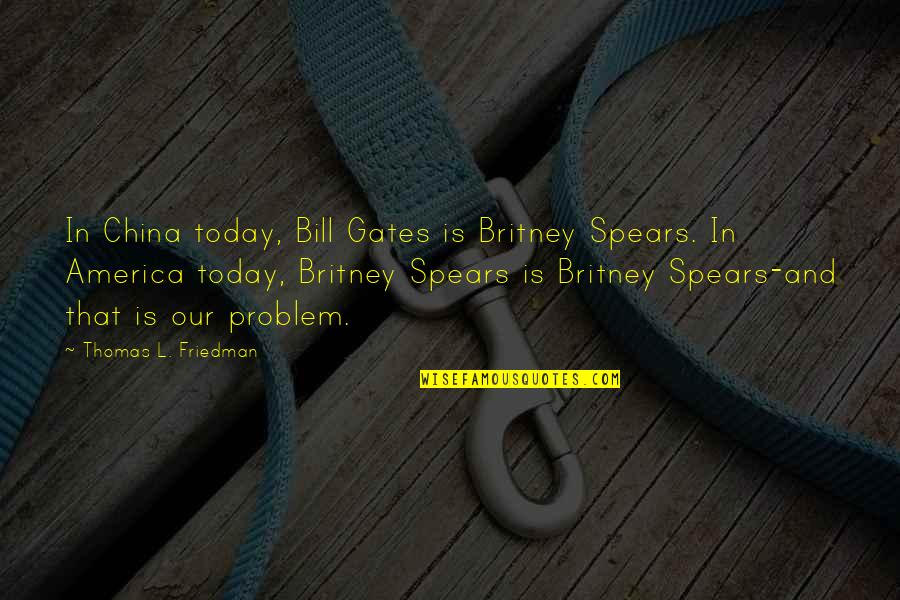 Thomas L Friedman Quotes By Thomas L. Friedman: In China today, Bill Gates is Britney Spears.