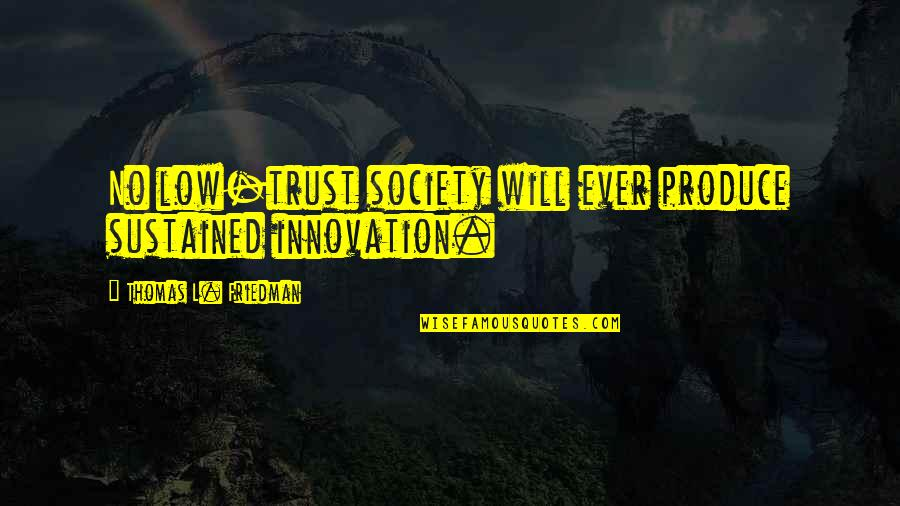 Thomas L Friedman Quotes By Thomas L. Friedman: No low-trust society will ever produce sustained innovation.