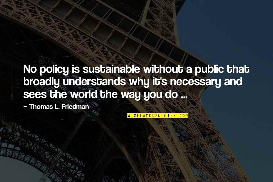 Thomas L Friedman Quotes By Thomas L. Friedman: No policy is sustainable without a public that