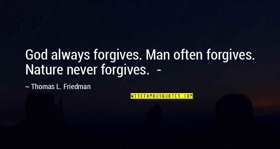 Thomas L Friedman Quotes By Thomas L. Friedman: God always forgives. Man often forgives. Nature never