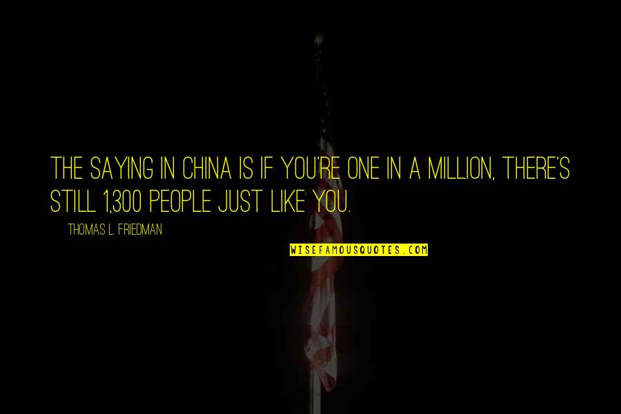 Thomas L Friedman Quotes By Thomas L. Friedman: The saying in China is If you're one