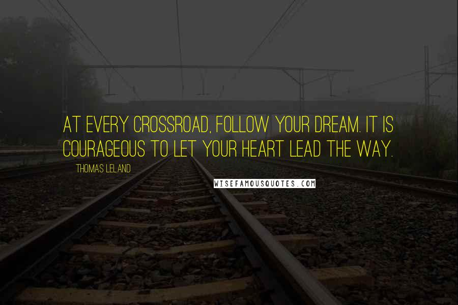 Thomas Leland quotes: At every crossroad, follow your dream. It is courageous to let your heart lead the way.
