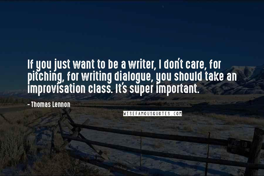 Thomas Lennon quotes: If you just want to be a writer, I don't care, for pitching, for writing dialogue, you should take an improvisation class. It's super important.