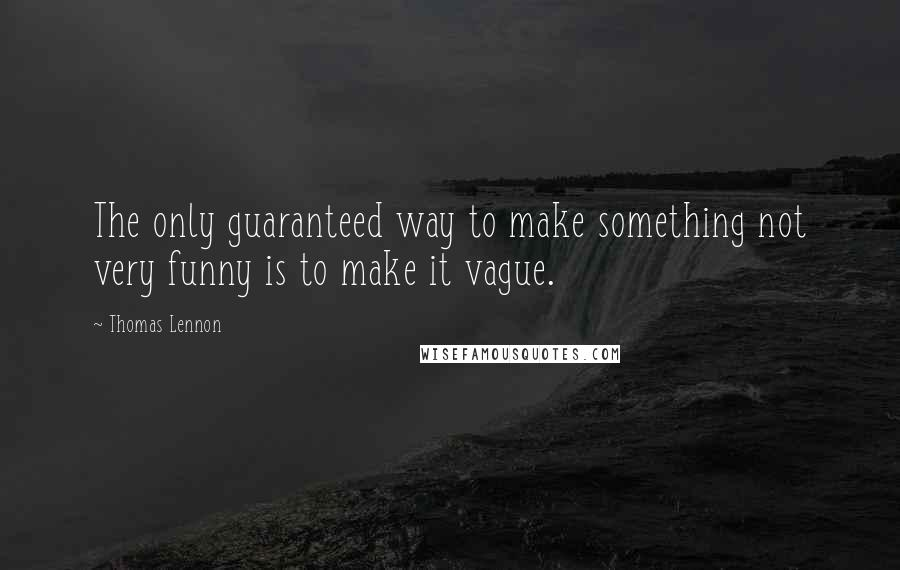 Thomas Lennon quotes: The only guaranteed way to make something not very funny is to make it vague.