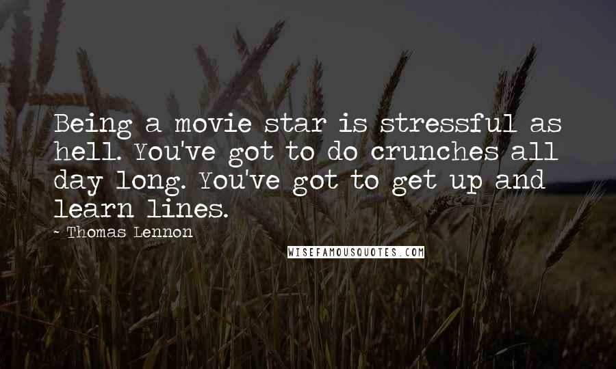 Thomas Lennon quotes: Being a movie star is stressful as hell. You've got to do crunches all day long. You've got to get up and learn lines.