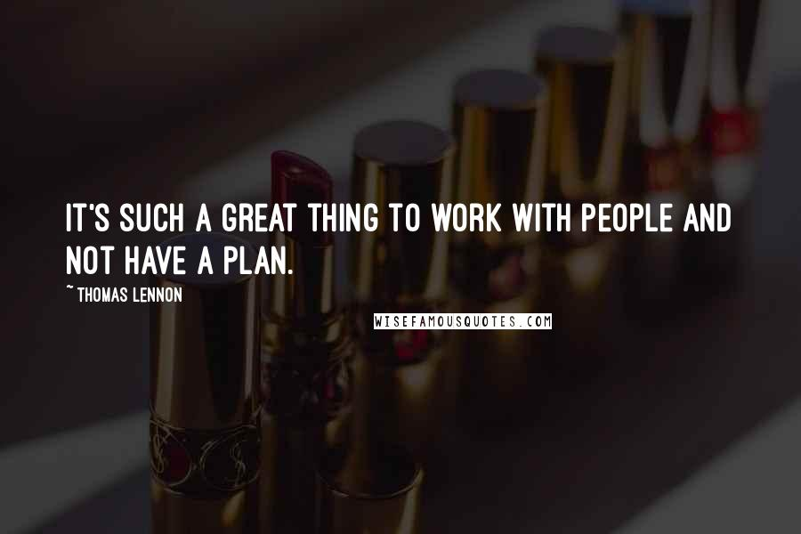 Thomas Lennon quotes: It's such a great thing to work with people and not have a plan.