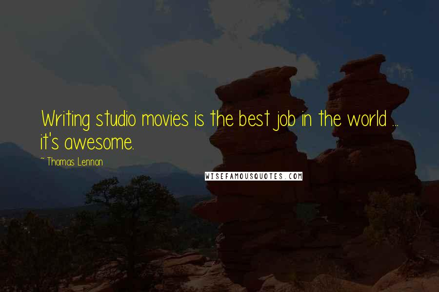 Thomas Lennon quotes: Writing studio movies is the best job in the world ... it's awesome.