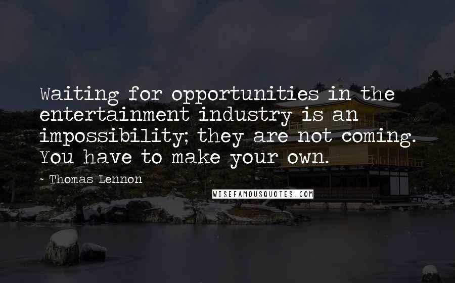 Thomas Lennon quotes: Waiting for opportunities in the entertainment industry is an impossibility; they are not coming. You have to make your own.