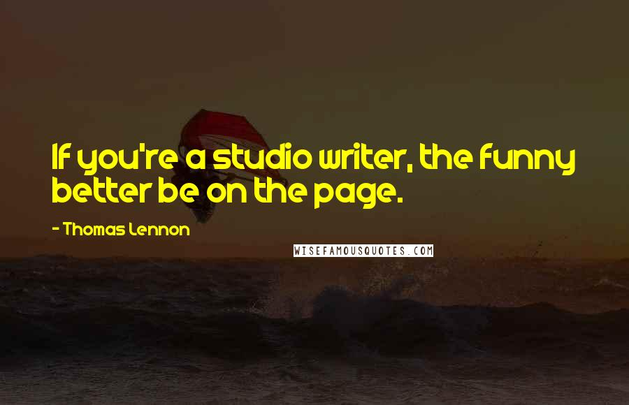 Thomas Lennon quotes: If you're a studio writer, the funny better be on the page.