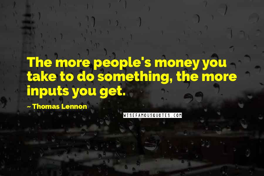 Thomas Lennon quotes: The more people's money you take to do something, the more inputs you get.