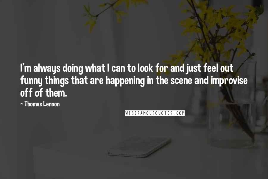 Thomas Lennon quotes: I'm always doing what I can to look for and just feel out funny things that are happening in the scene and improvise off of them.