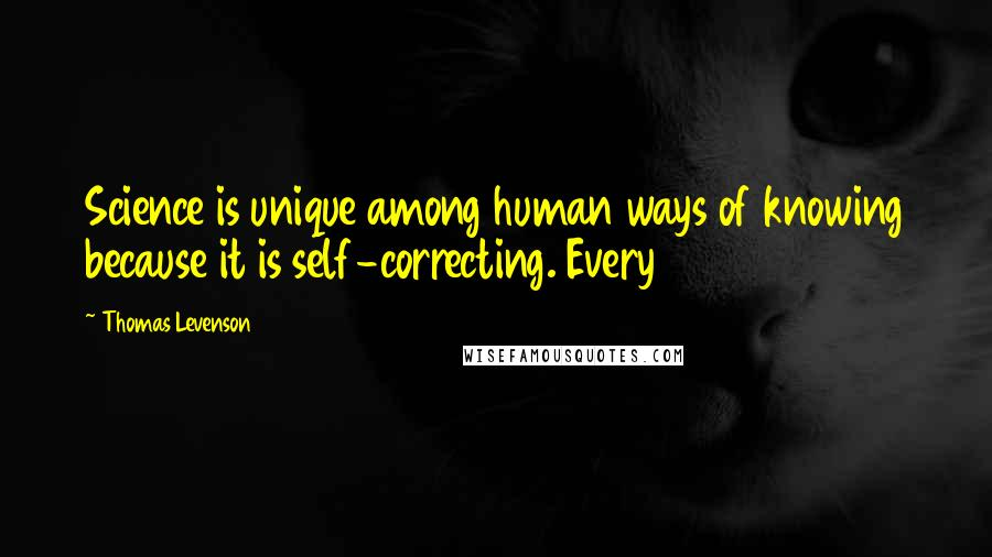 Thomas Levenson quotes: Science is unique among human ways of knowing because it is self-correcting. Every