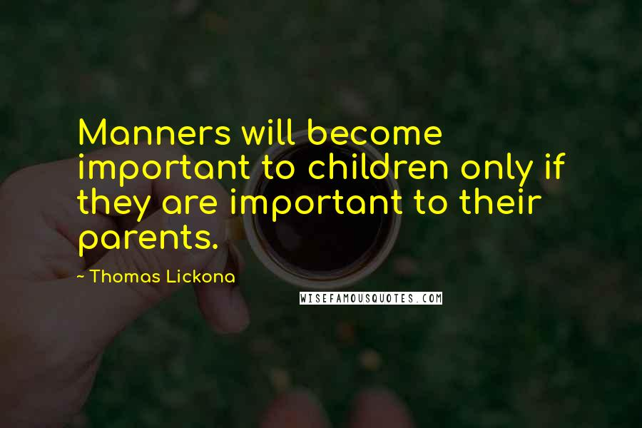 Thomas Lickona quotes: Manners will become important to children only if they are important to their parents.