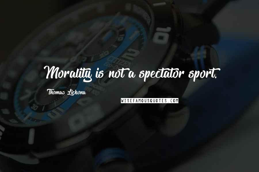 Thomas Lickona quotes: Morality is not a spectator sport.