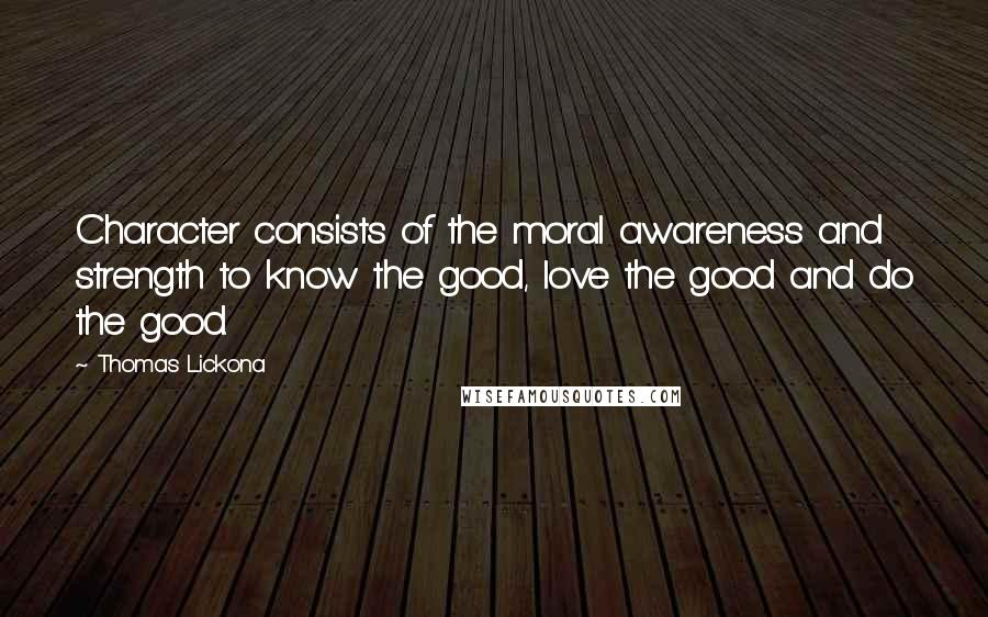 Thomas Lickona quotes: Character consists of the moral awareness and strength to know the good, love the good and do the good.