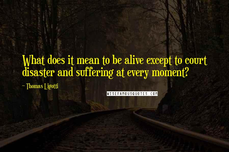 Thomas Ligotti quotes: What does it mean to be alive except to court disaster and suffering at every moment?