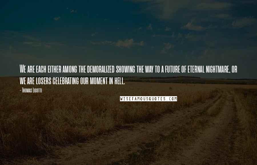 Thomas Ligotti quotes: We are each either among the demoralized showing the way to a future of eternal nightmare, or we are losers celebrating our moment in hell.