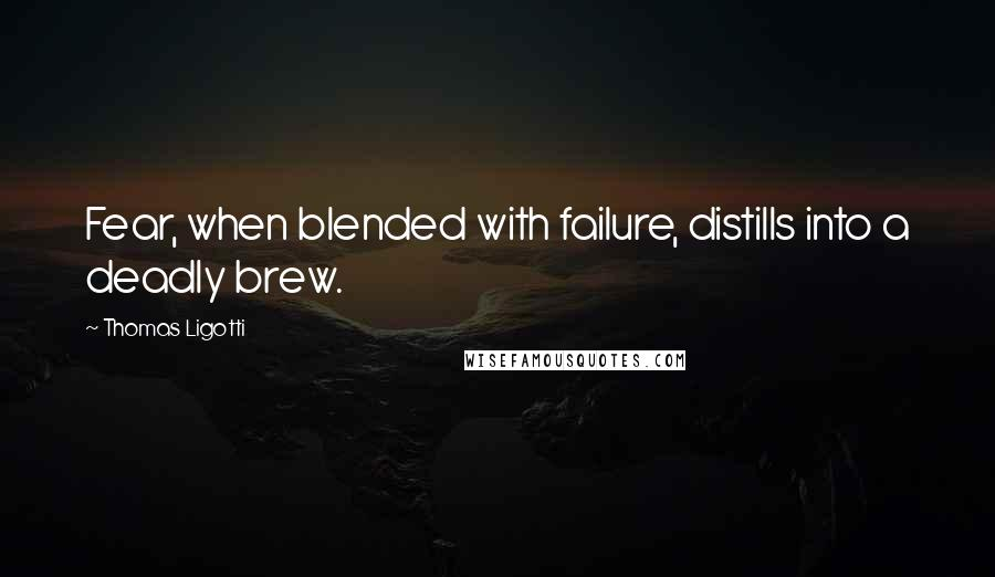 Thomas Ligotti quotes: Fear, when blended with failure, distills into a deadly brew.